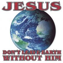 Jesus, Don't Leave Earth Without Him